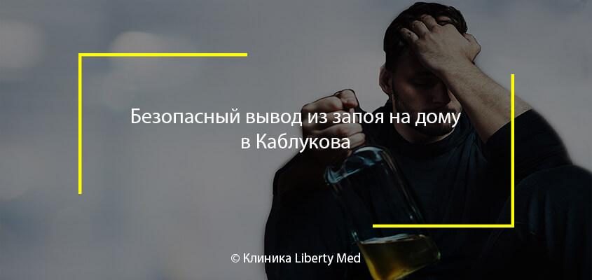 Безопасный вывод из запоя на дому в Каблукова