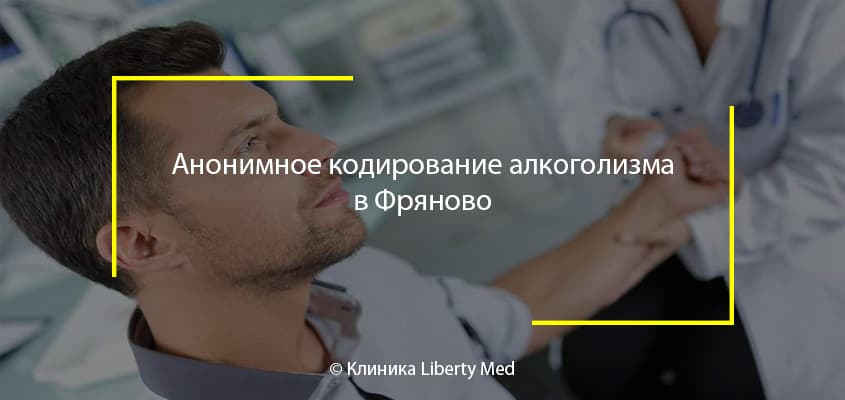 Анонимное кодирование алкоголизма в Фряново. Круглосуточно и безопасно