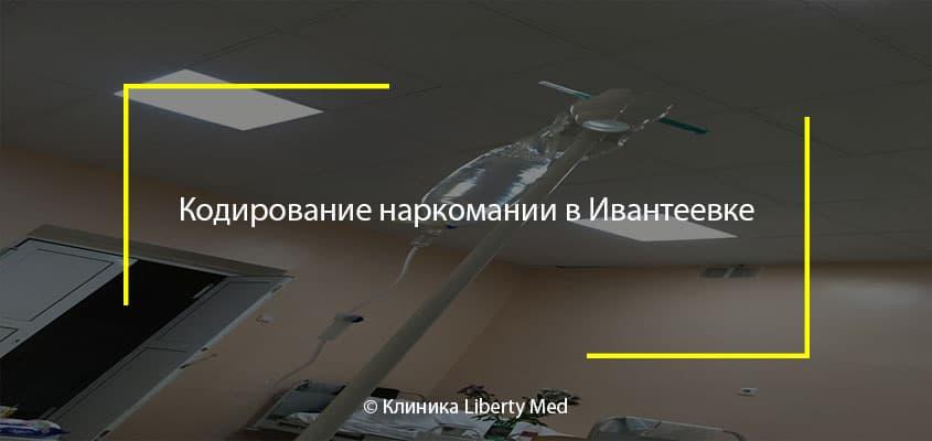 Кодирование наркомании в Ивантеевке